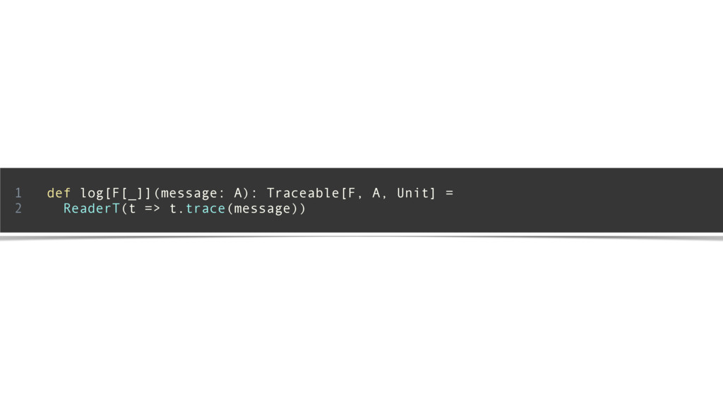 ! 1 def log[F[_]](message: A): Traceable[F, A, ...