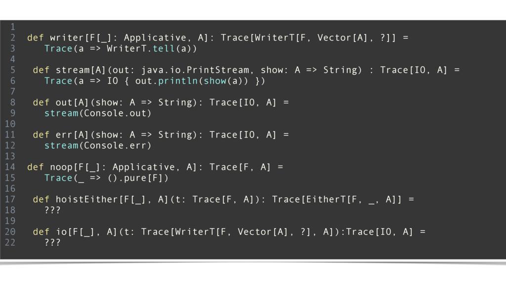 1 2 def writer[F[_]: Applicative, A]: Trace[Wri...