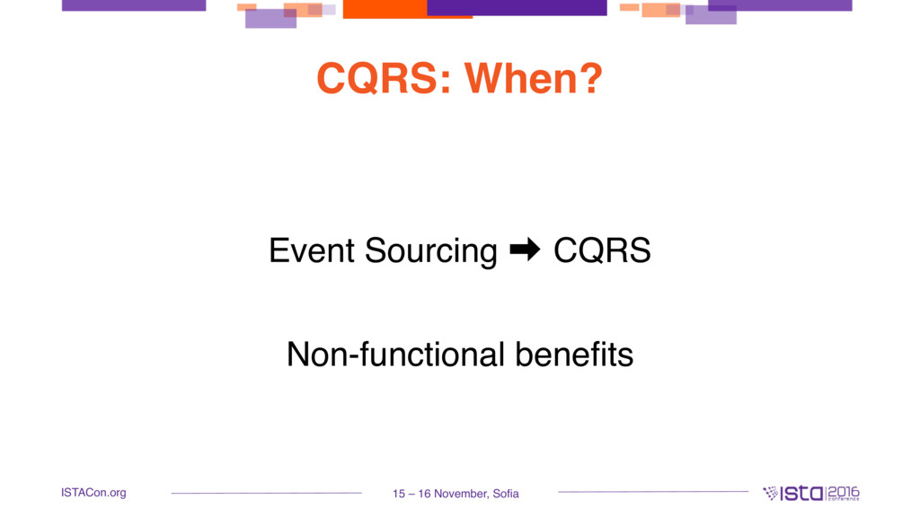 15 – 16 November, Sofia ISTACon.org CQRS: When?...