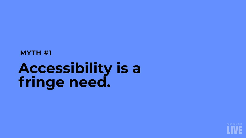 MYTH #1 Accessibility is a fringe need.