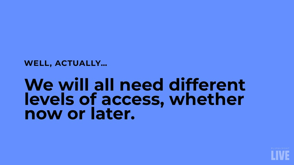 We will all need different levels of access, wh...
