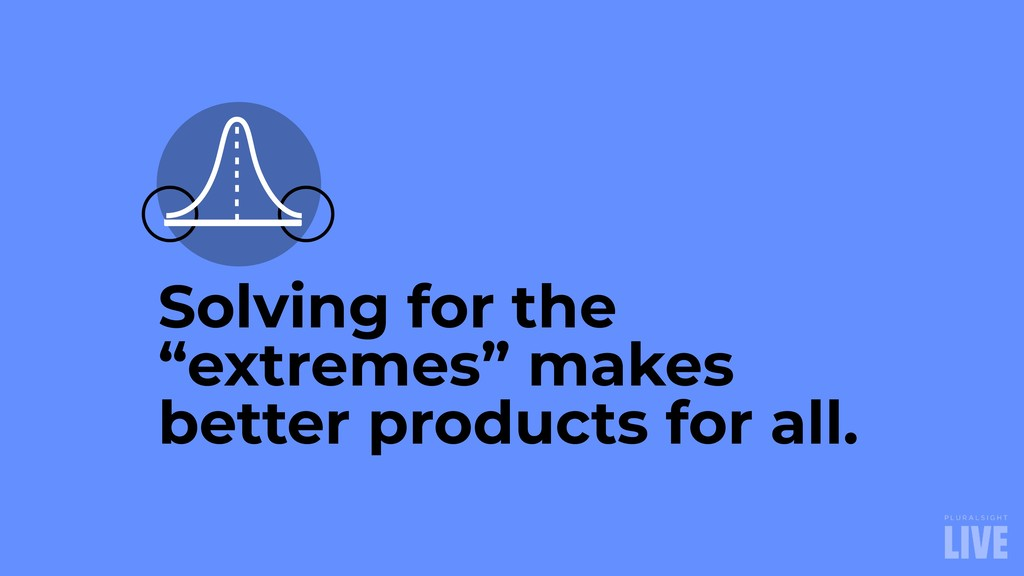 "Solving for the ""extremes"" makes better product..."