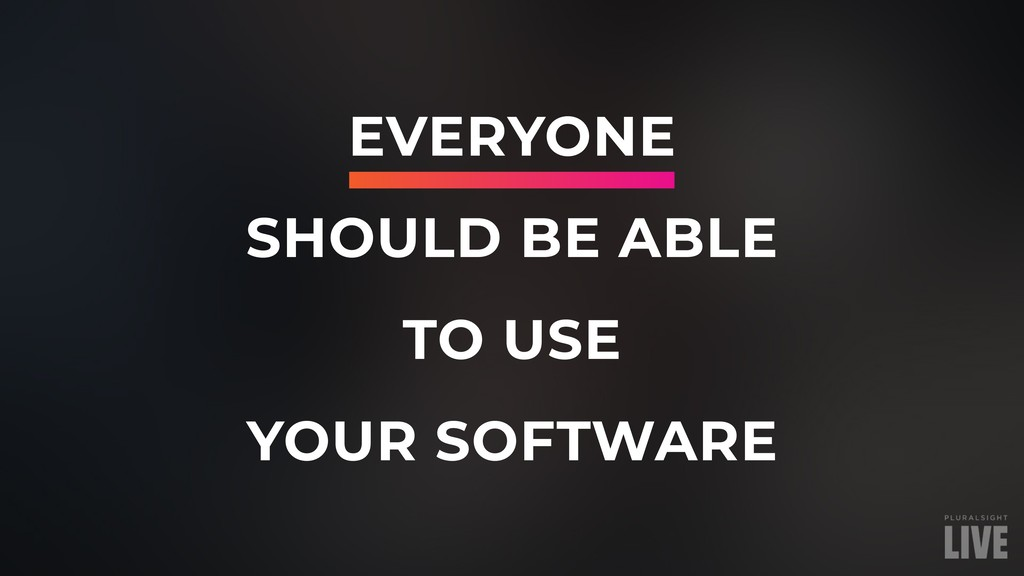 EVERYONE SHOULD BE ABLE TO USE YOUR SOFTWARE