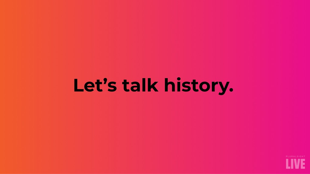 Let's talk history.