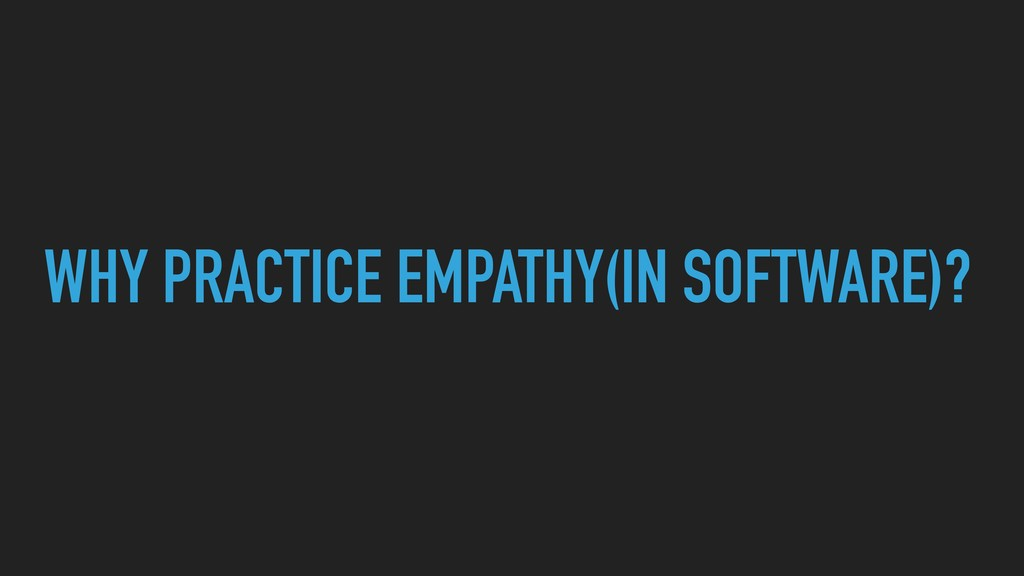 WHY PRACTICE EMPATHY(IN SOFTWARE)?