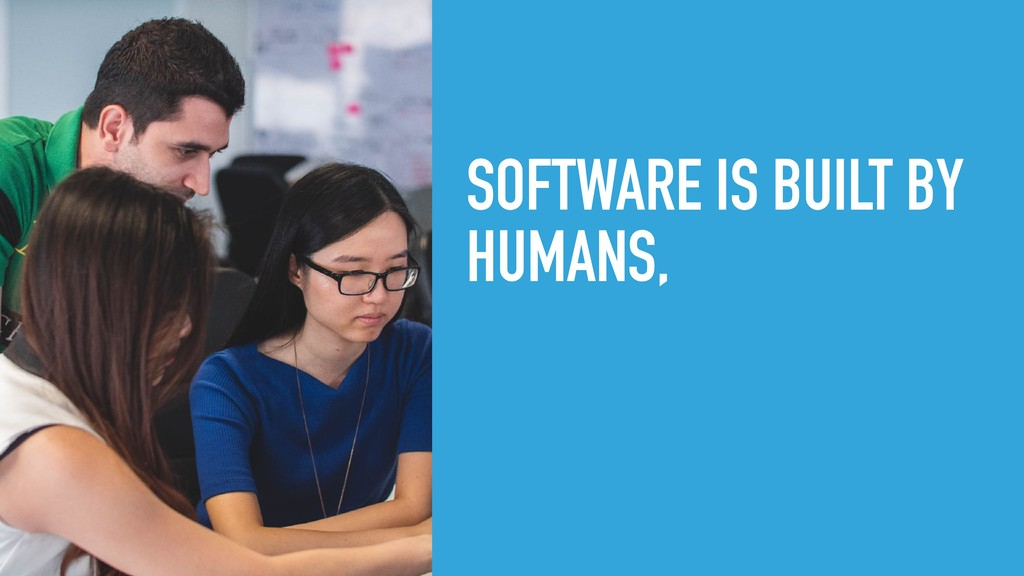 SOFTWARE IS BUILT BY HUMANS,