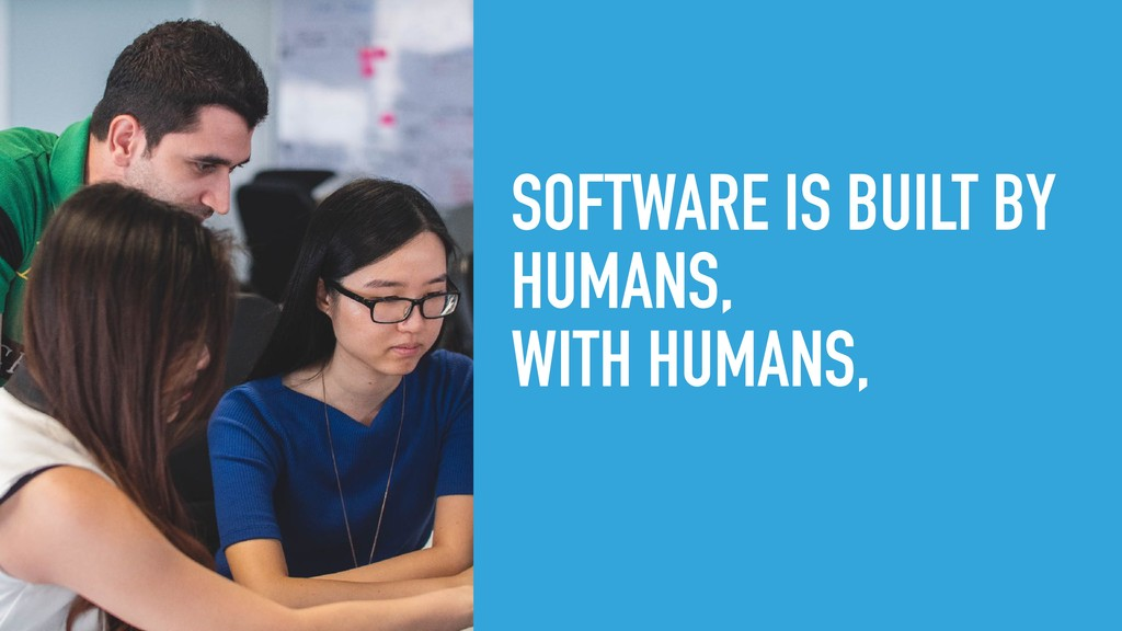 SOFTWARE IS BUILT BY HUMANS, WITH HUMANS,
