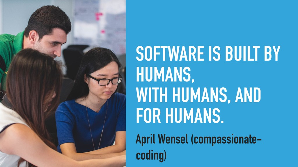 SOFTWARE IS BUILT BY HUMANS, WITH HUMANS, AND F...