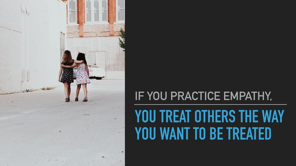 YOU TREAT OTHERS THE WAY YOU WANT TO BE TREATED...