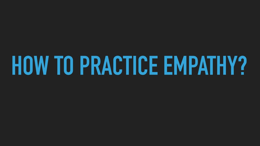 HOW TO PRACTICE EMPATHY?