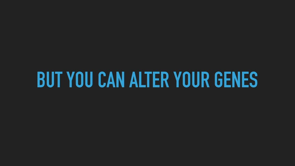 BUT YOU CAN ALTER YOUR GENES