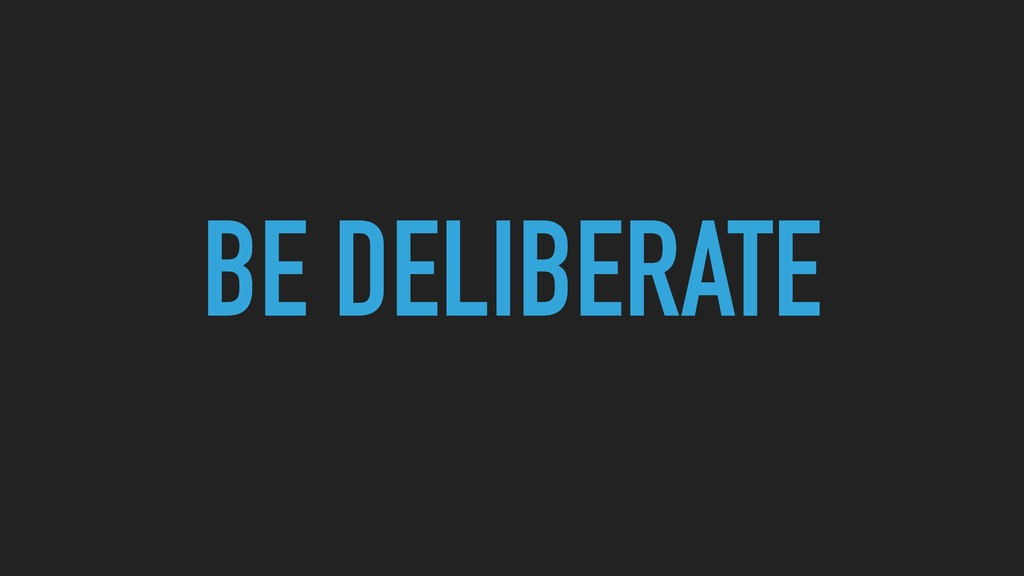 BE DELIBERATE