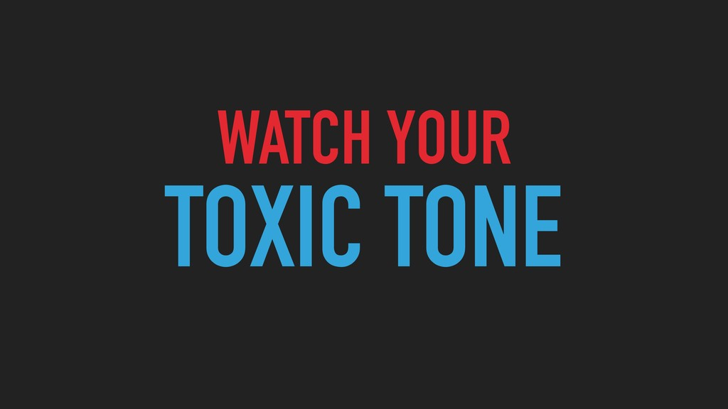 WATCH YOUR TOXIC TONE