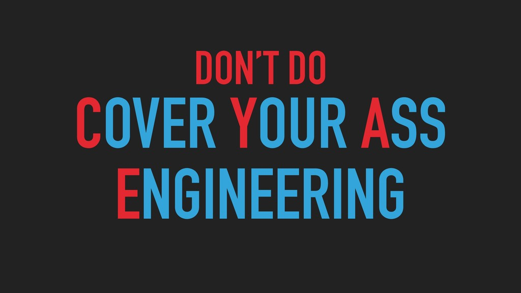 DON'T DO COVER YOUR ASS ENGINEERING