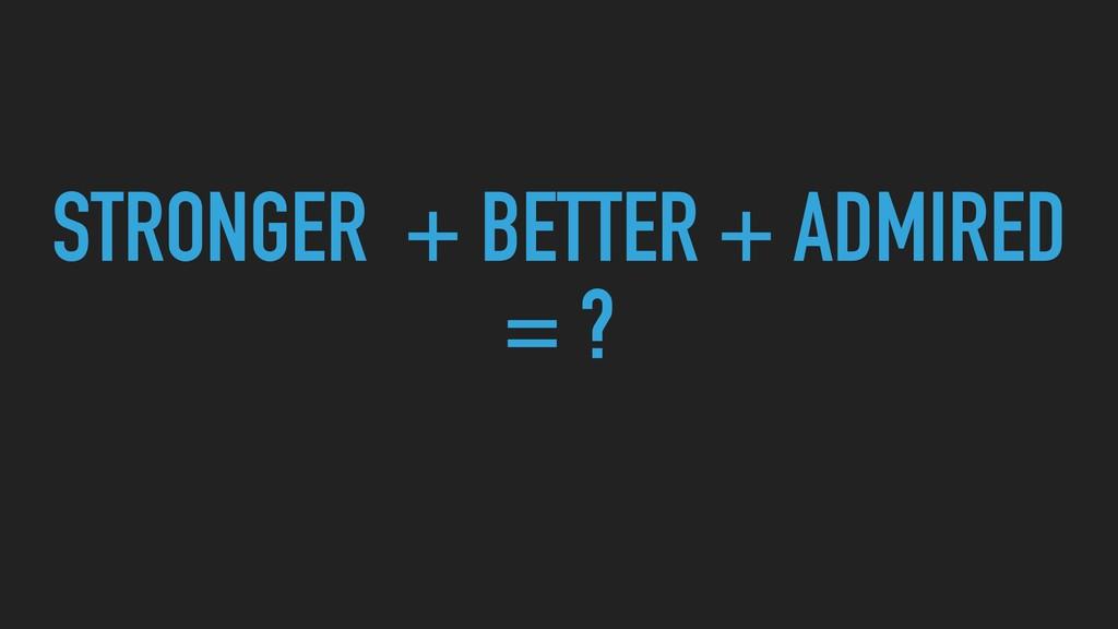 STRONGER + BETTER + ADMIRED = ?