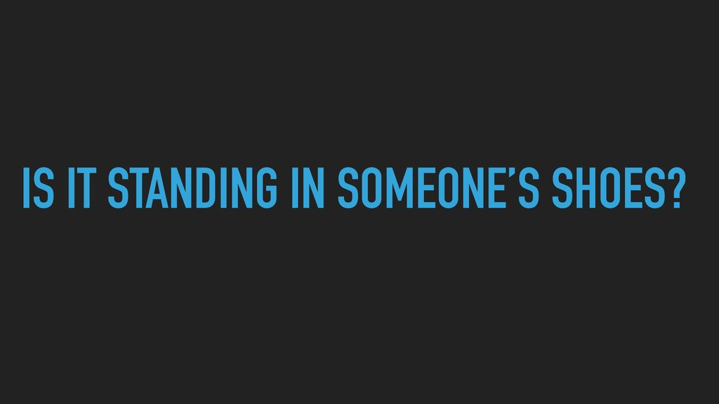 IS IT STANDING IN SOMEONE'S SHOES?