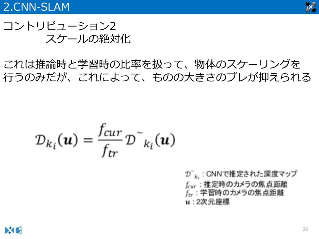 26 2.CNN-‐‑‒SLAM コントリビューション2 スケールの絶対化 これは推論論時と学...
