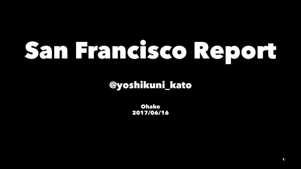 San Francisco Report @yoshikuni_kato Ohako 2017...