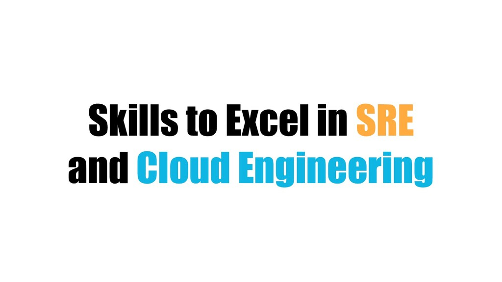 Skills to Excel in SRE and Cloud Engineering