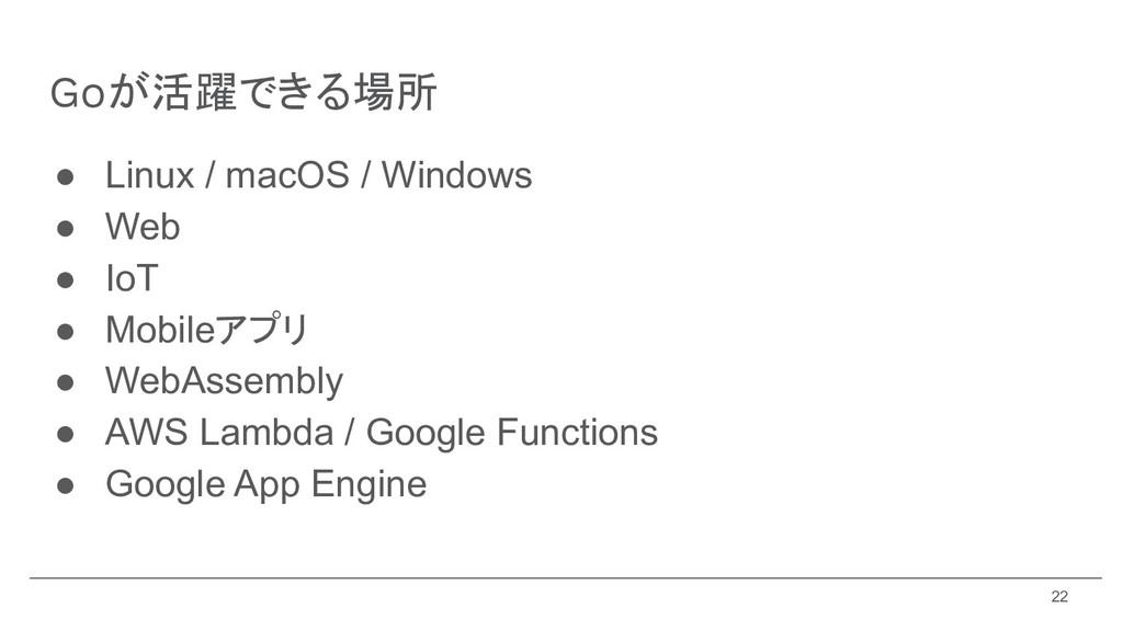 Goが活躍できる場所 ● Linux / macOS / Windows ● Web ● Io...