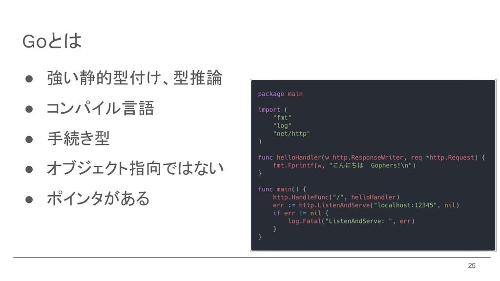 Goとは ● 強い静的型付け、型推論 ● コンパイル言語 ● 手続き型 ● オブジェクト指向で...