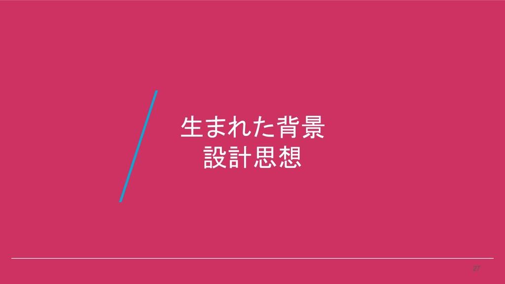 生まれた背景 設計思想 27 /