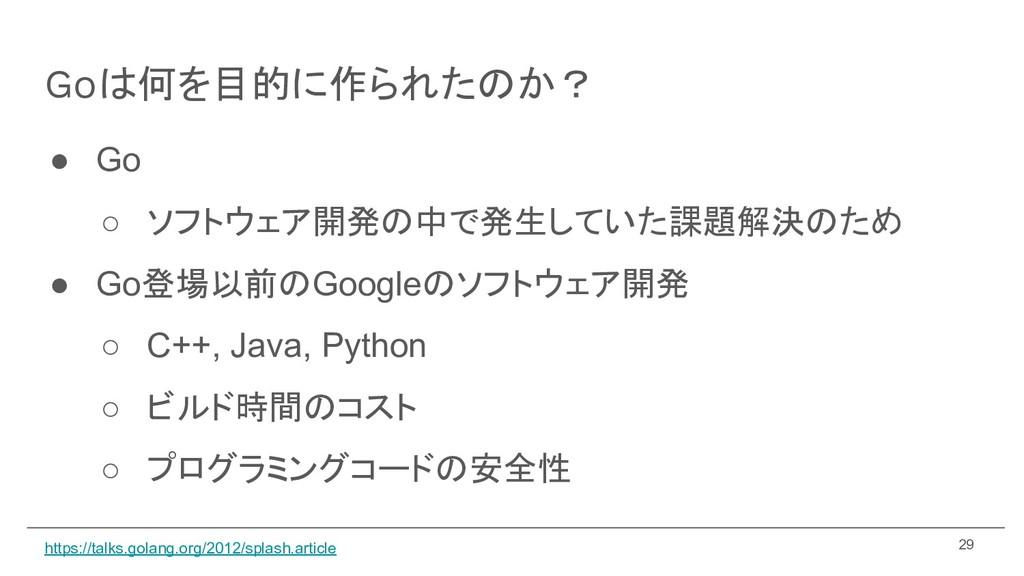 Goは何を目的に作られたのか? ● Go ○ ソフトウェア開発の中で発生していた課題解決のため...