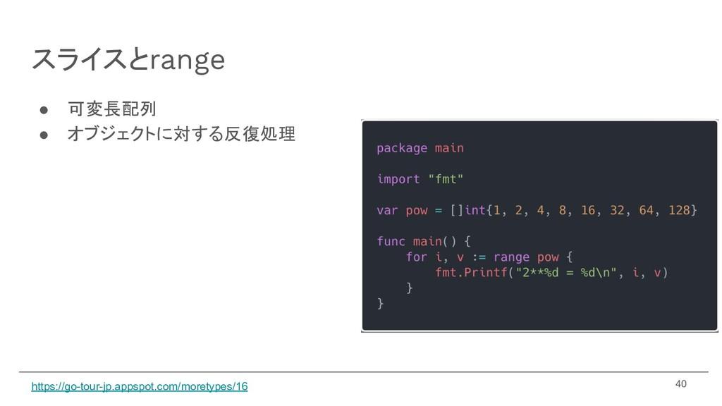 スライスとrange ● 可変長配列 ● オブジェクトに対する反復処理 40 https://...