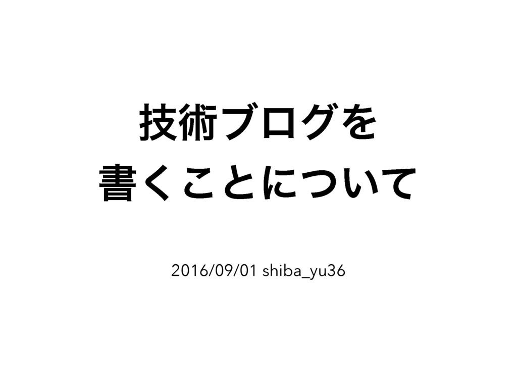 ٕज़ϒϩάΛ ॻ͘͜ͱʹ͍ͭͯ 2016/09/01 shiba_yu36