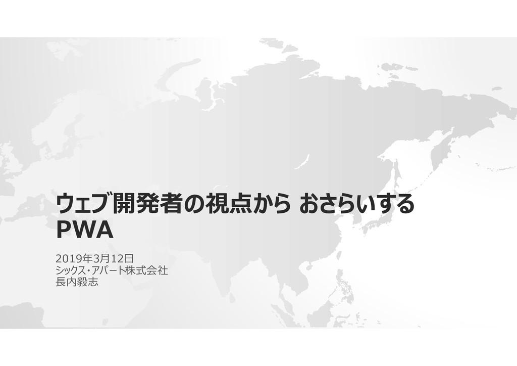 ウェブ開発者の視点から おさらいする PWA 2019年3月12日 シックス・アパート株式会社...