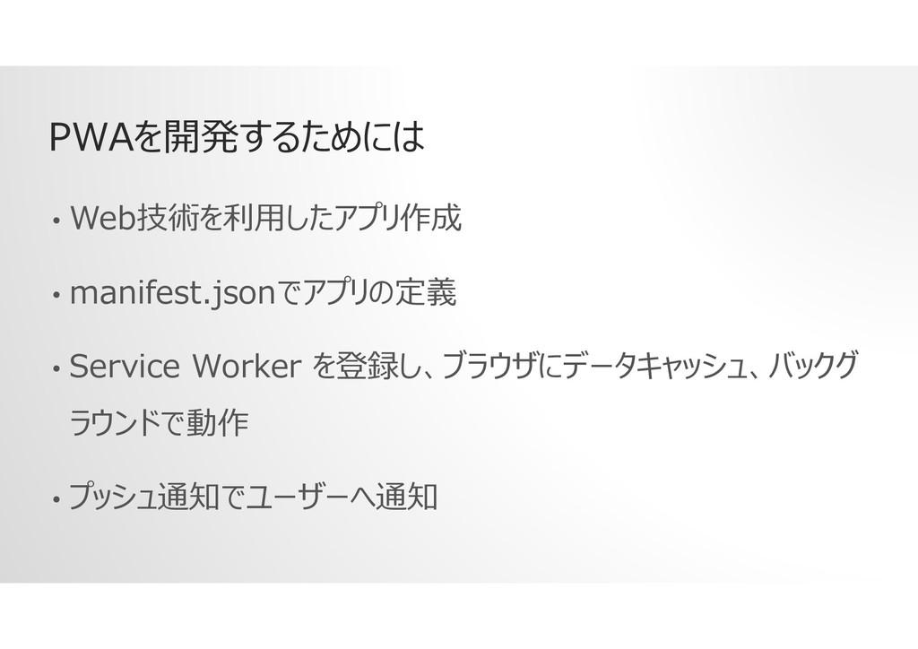 PWAを開発するためには • Web技術を利用したアプリ作成 • manifest.jsonで...