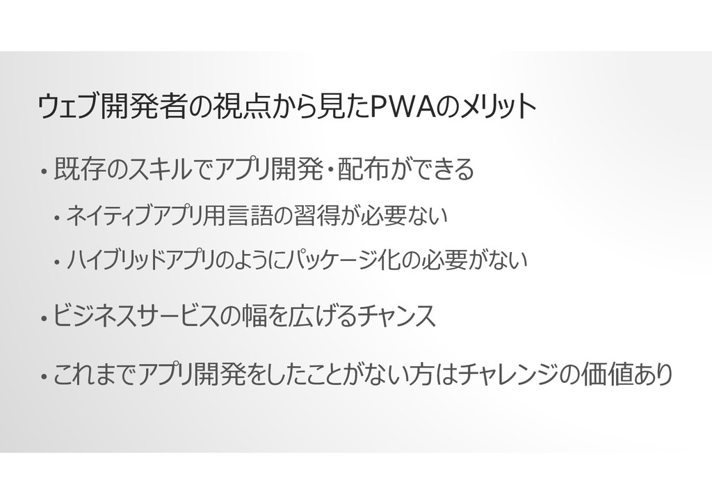 ウェブ開発者の視点から見たPWAのメリット • 既存のスキルでアプリ開発・配布ができる • ネ...