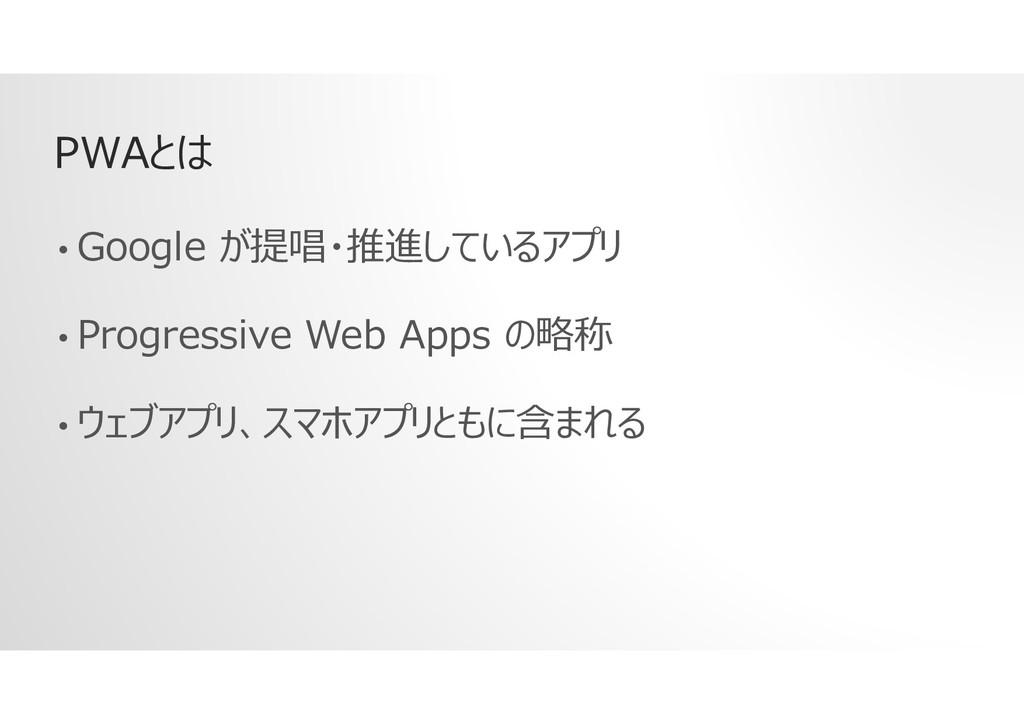 PWAとは • Google が提唱・推進しているアプリ • Progressive Web ...