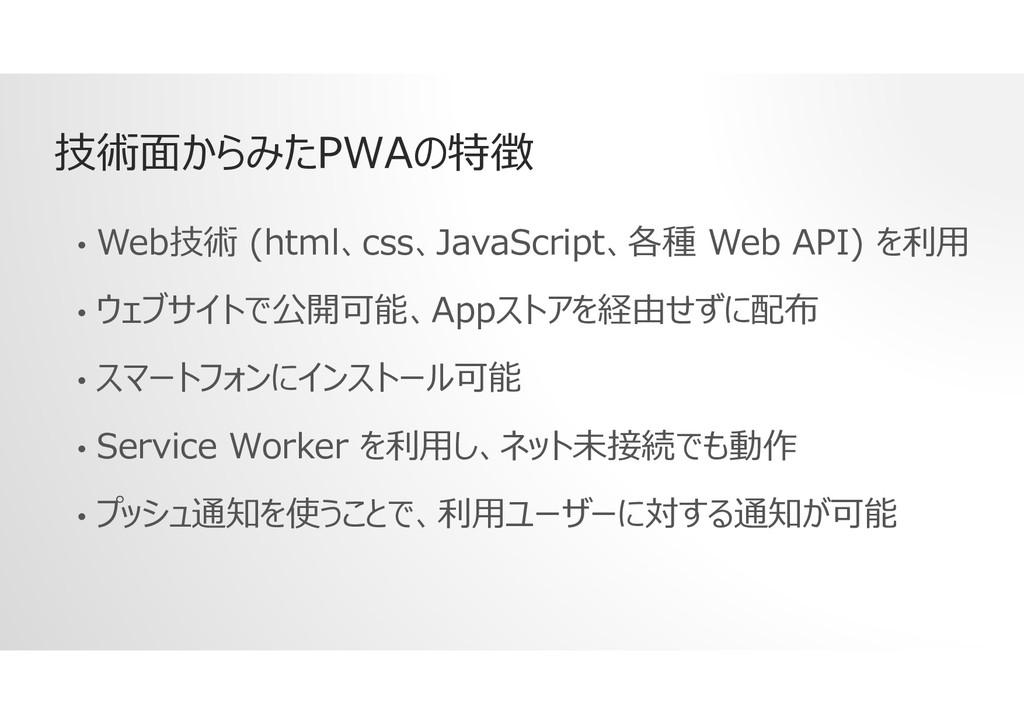 技術面からみたPWAの特徴 • Web技術 (html、css、JavaScript、各種 W...