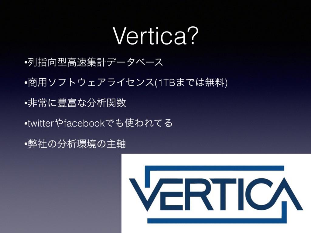 Vertica? •ྻࢦܕߴूܭσʔλϕʔε •༻ιϑτΣΞϥΠηϯε(1TB·Ͱແ...