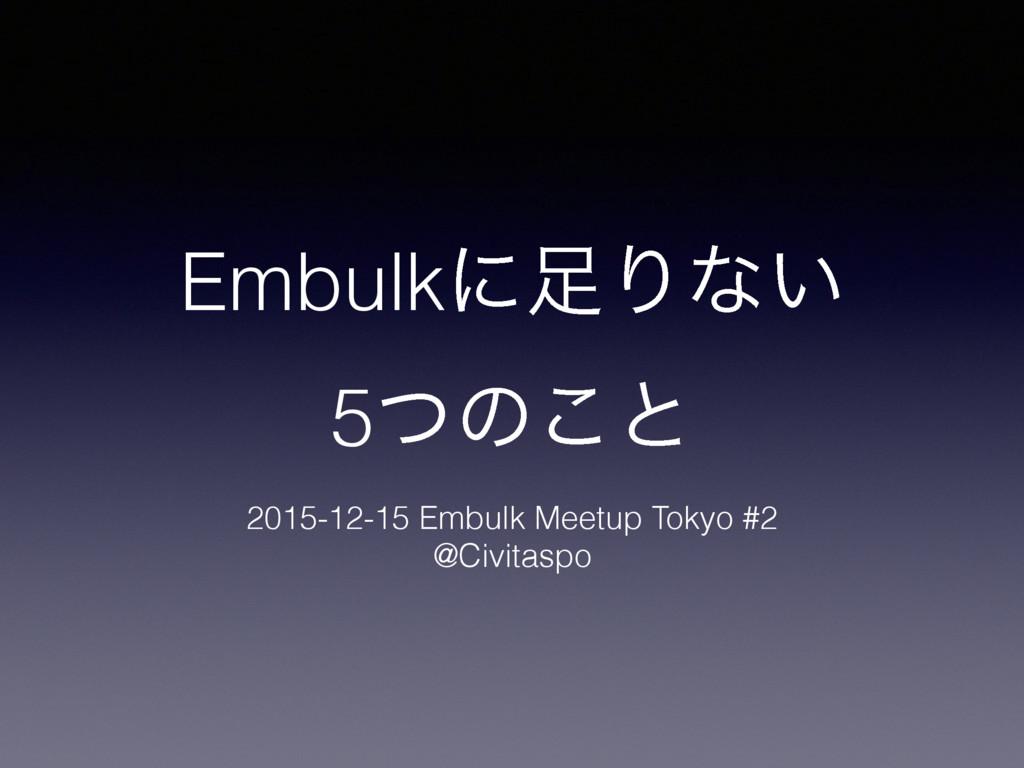 EmbulkʹΓͳ͍ 5ͭͷ͜ͱ 2015-12-15 Embulk Meetup Toky...