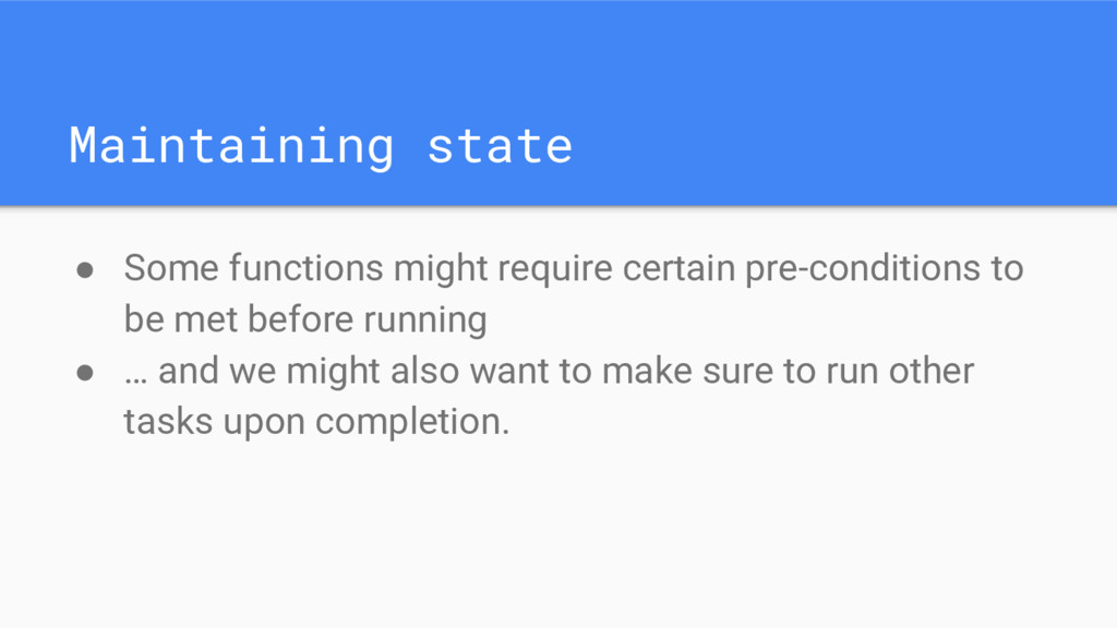 Maintaining state ● Some functions might requir...