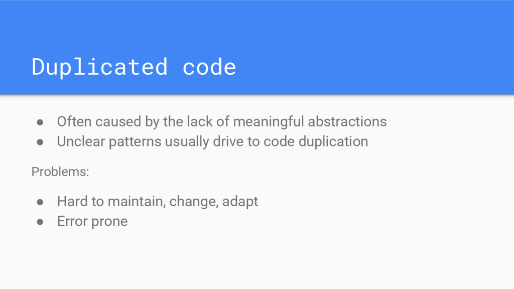 Duplicated code ● Often caused by the lack of m...