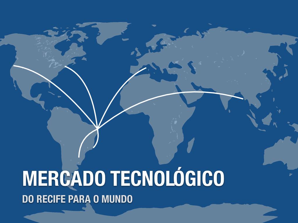 MERCADO TECNOLÓGICO DO RECIFE PARA O MUNDO