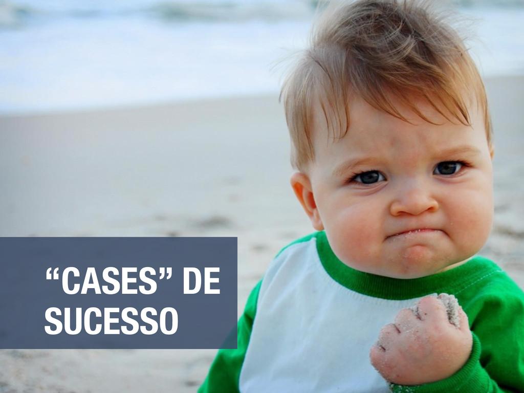 """""""CASES"""" DE SUCESSO"""