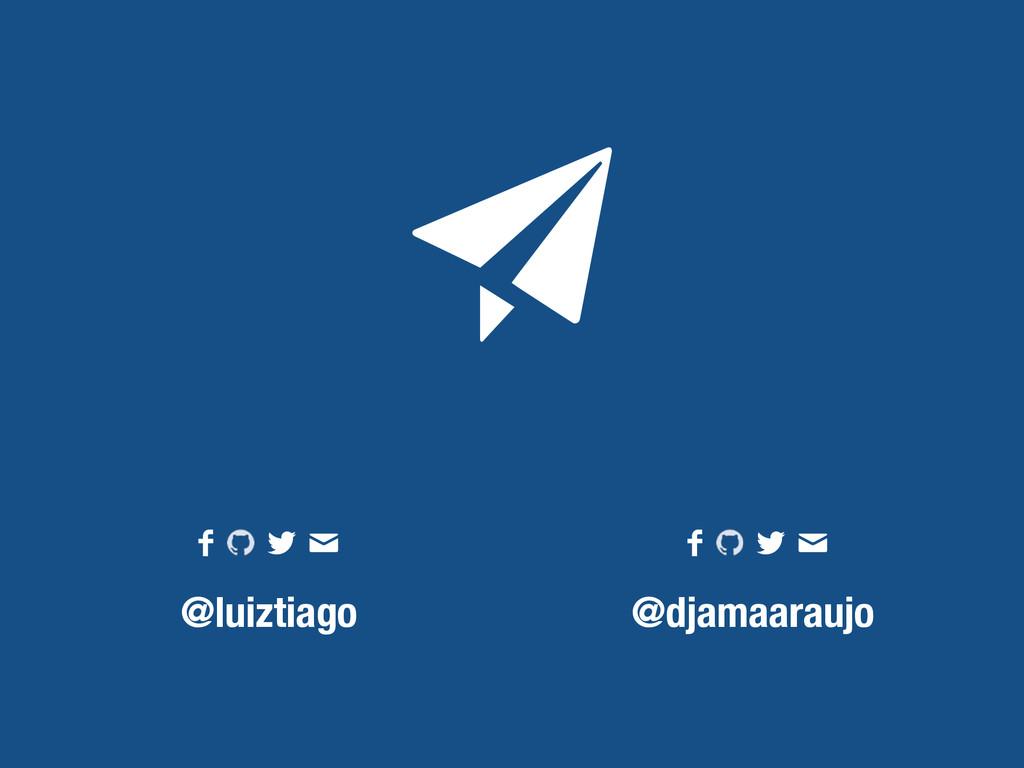 @luiztiago @djamaaraujo