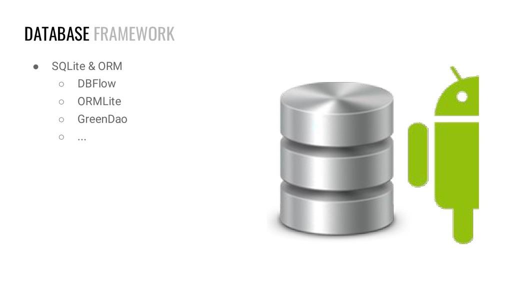DATABASE FRAMEWORK ● SQLite & ORM ○ DBFlow ○ OR...
