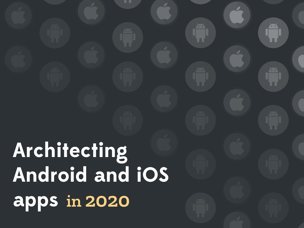 Architecting Android and iOS apps in 2020