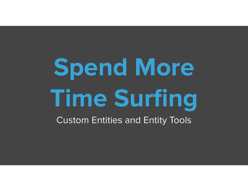 Spend More Time Surfing Custom Entities and Enti...