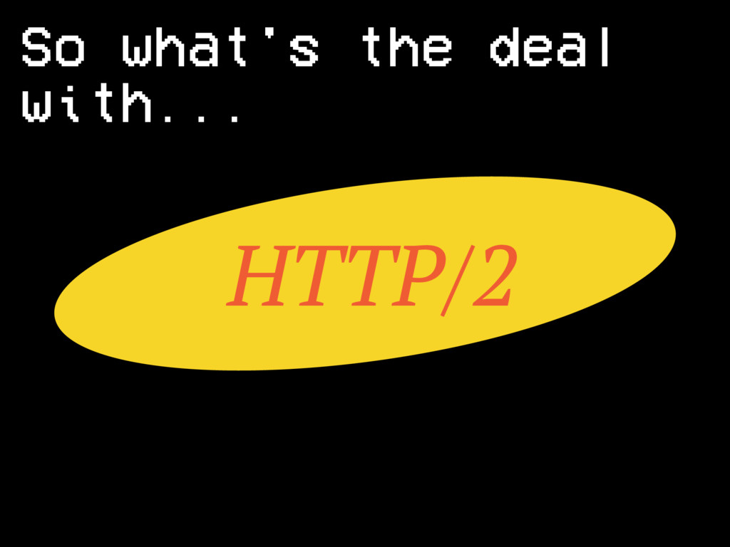 HTTP/2 So what's the deal with...