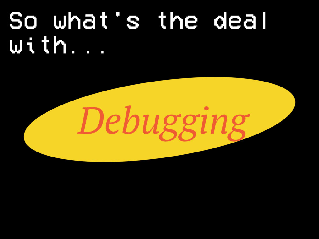 Debugging So what's the deal with...