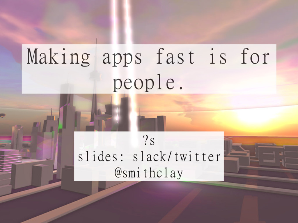Making apps fast is for   people. ?s  slides: s...