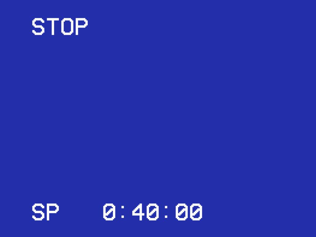 SP 0:40:00 STOP