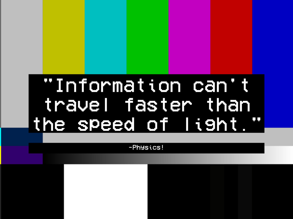 "-Physics! ""Information can't travel faster than..."