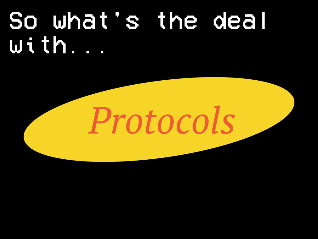 Protocols So what's the deal with...